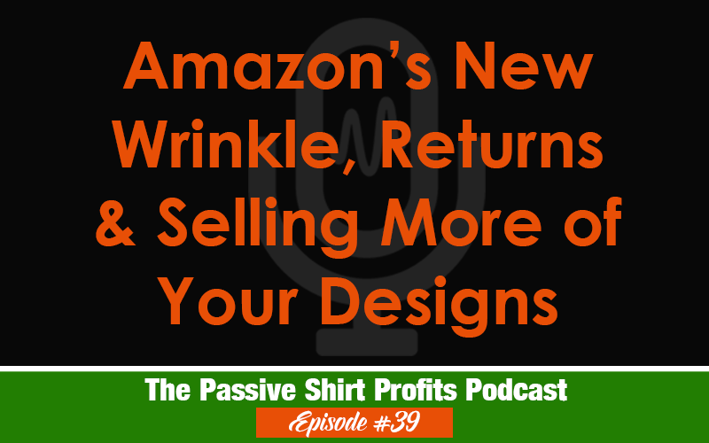 The Amazon Wrinkle, Returns & Selling More of Your Designs
