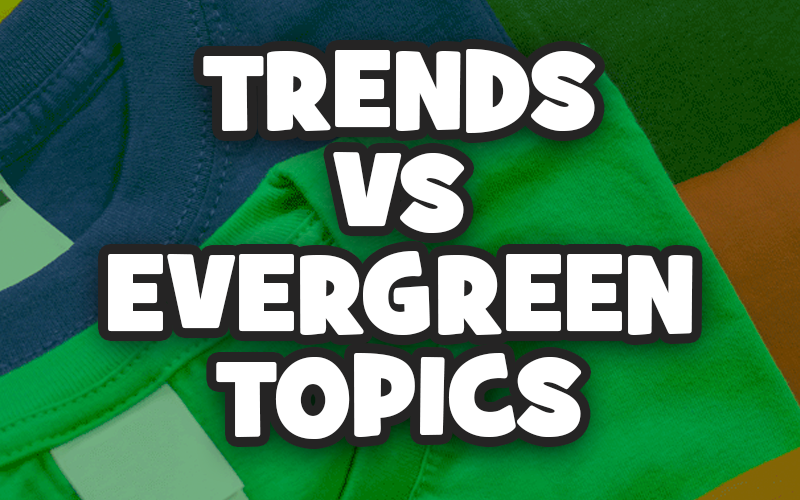 Trends vs. Evergreen Topics